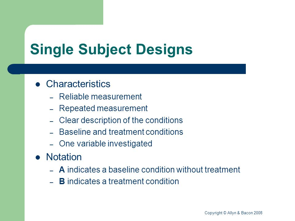Copyright © Allyn & Bacon 2008 Single Subject Designs Two specific designs – A B A Multiple observations are made during initial baseline time frame; multiple observations during treatment implementation time frame; treatment withdrawn and multiple observations during the second baseline time frame – Variations on this design include A B A B (i.e., including a second treatment phase) Limitations – Complicated statistical analysis of the data – Interpretation of specific outcomes (e.g., a lasting effect of treatment that does not diminish in the second baseline observations)