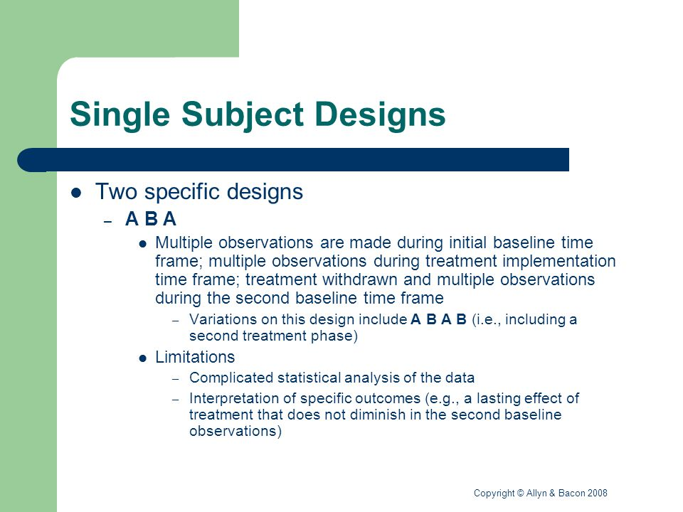 Copyright © Allyn & Bacon 2008 Single Subject Designs Two specific designs (continued) – Multiple baseline designs Extension of the A B A design to include more than one subject, behavior, or setting These designs enhance the generalizability of the results