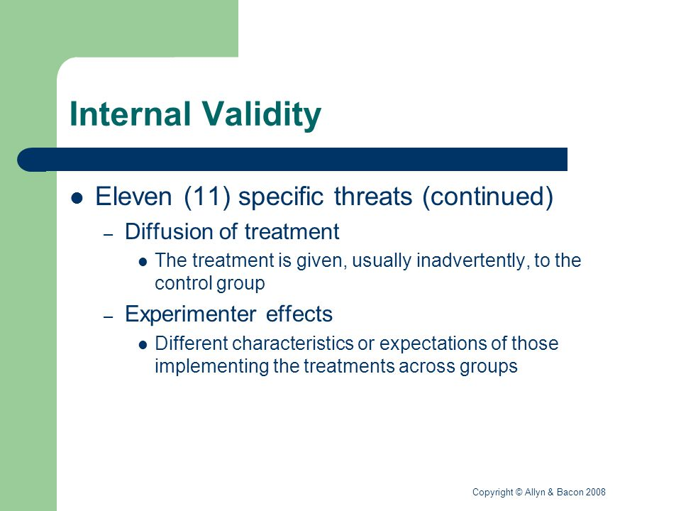 Copyright © Allyn & Bacon 2008 Internal Validity Eleven (11) specific threats (continued) – Subject effects The effects of being aware one is involved in a study Four types – Hawthorne effect – John Henry effect – Resentful demoralization – Novelty effect
