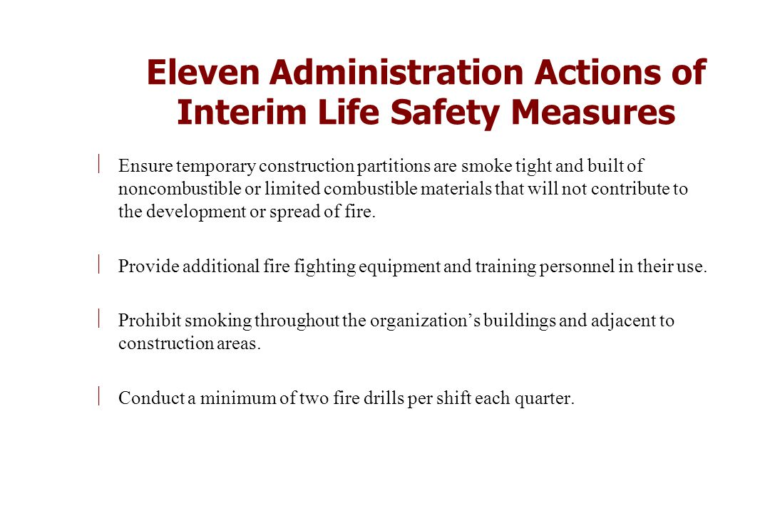 Eleven Administration Actions of Interim Life Safety Measures ÷Ensure temporary construction partitions are smoke tight and built of noncombustible or limited combustible materials that will not contribute to the development or spread of fire.