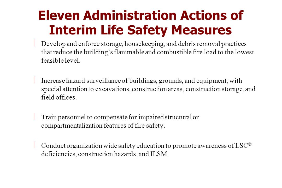 Eleven Administration Actions of Interim Life Safety Measures ÷Develop and enforce storage, housekeeping, and debris removal practices that reduce the building's flammable and combustible fire load to the lowest feasible level.