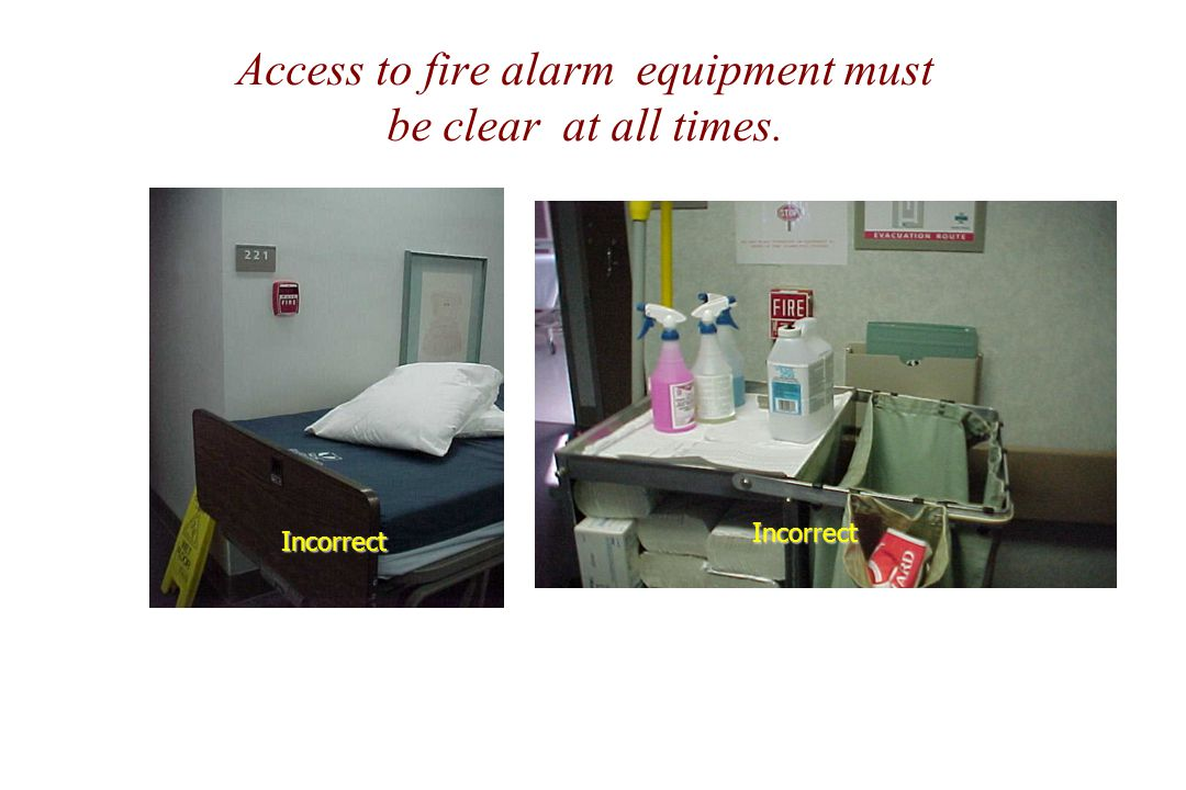 Access to fire alarm equipment must be clear at all times. Incorrect Incorrect