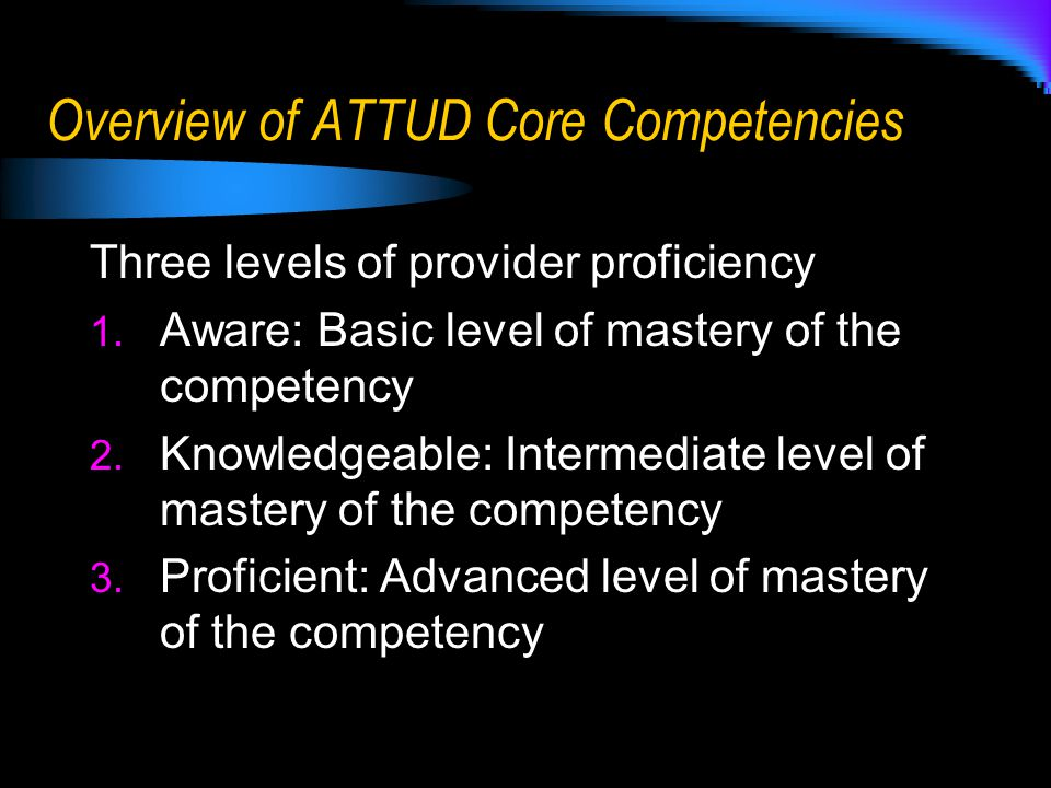 Overview of ATTUD Core Competencies Three levels of provider proficiency 1.
