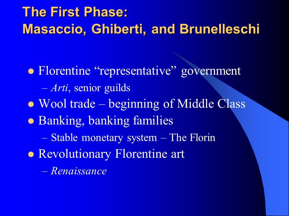 "The First Phase: Masaccio, Ghiberti, and Brunelleschi Florentine ""representative"" government –Arti, senior guilds Wool trade – beginning of Middle Cla"