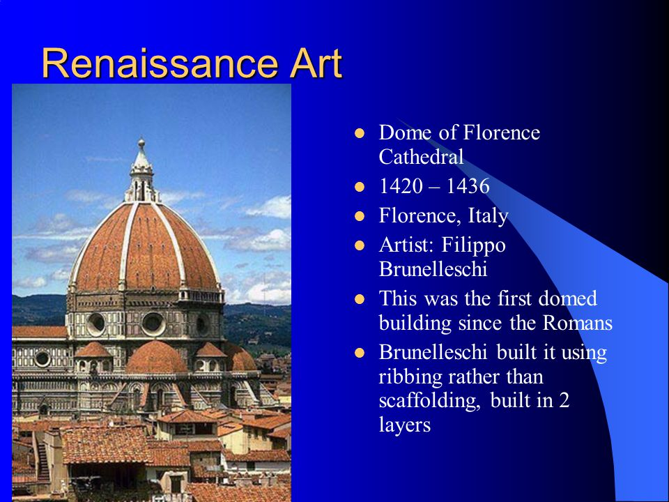 Renaissance Art Dome of Florence Cathedral 1420 – 1436 Florence, Italy Artist: Filippo Brunelleschi This was the first domed building since the Romans