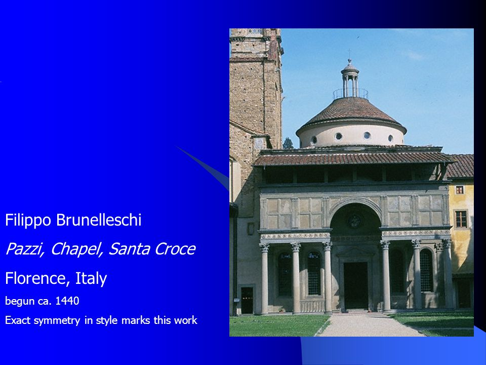 Filippo Brunelleschi Pazzi, Chapel, Santa Croce Florence, Italy begun ca. 1440 Exact symmetry in style marks this work