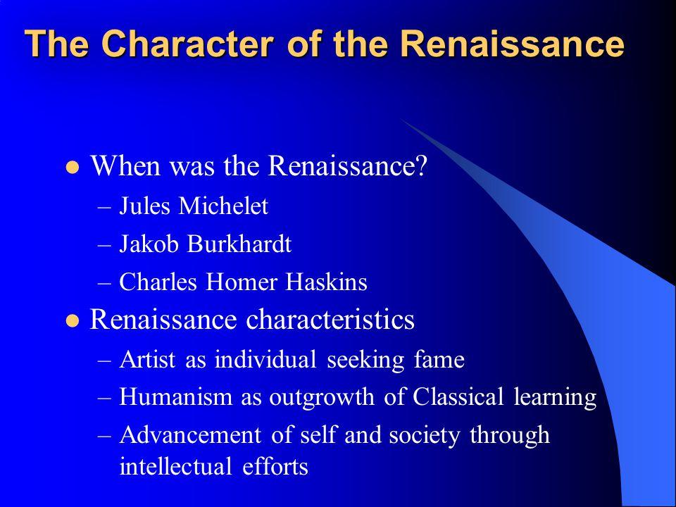 The Character of the Renaissance When was the Renaissance? –Jules Michelet –Jakob Burkhardt –Charles Homer Haskins Renaissance characteristics –Artist