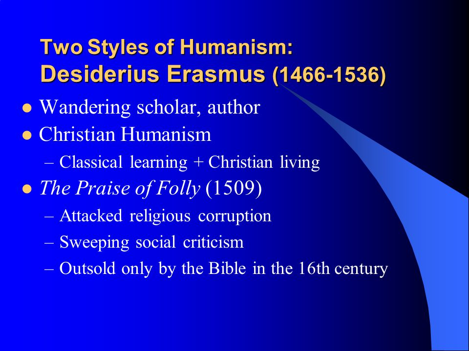 Two Styles of Humanism: Desiderius Erasmus (1466-1536) Wandering scholar, author Christian Humanism –Classical learning + Christian living The Praise