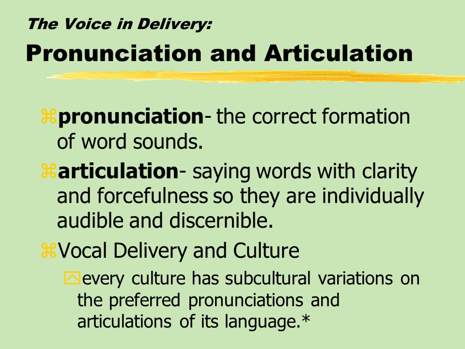 The Voice in Delivery: Pronunciation and Articulation zpronunciation- the correct formation of word sounds.