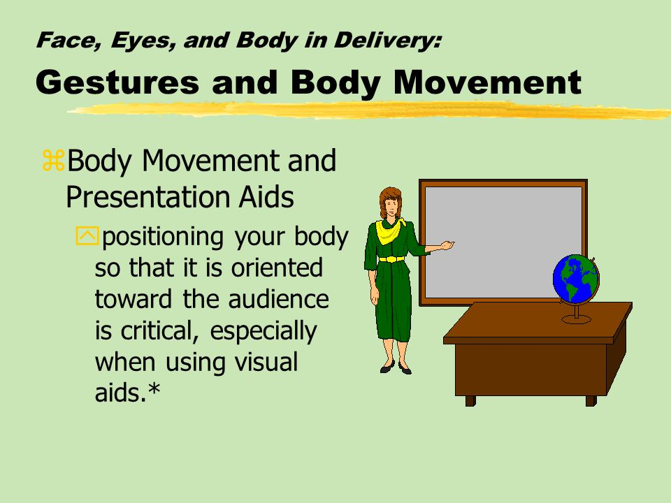 Face, Eyes, and Body in Delivery: Gestures and Body Movement zBody Movement and Presentation Aids ypositioning your body so that it is oriented toward the audience is critical, especially when using visual aids.*