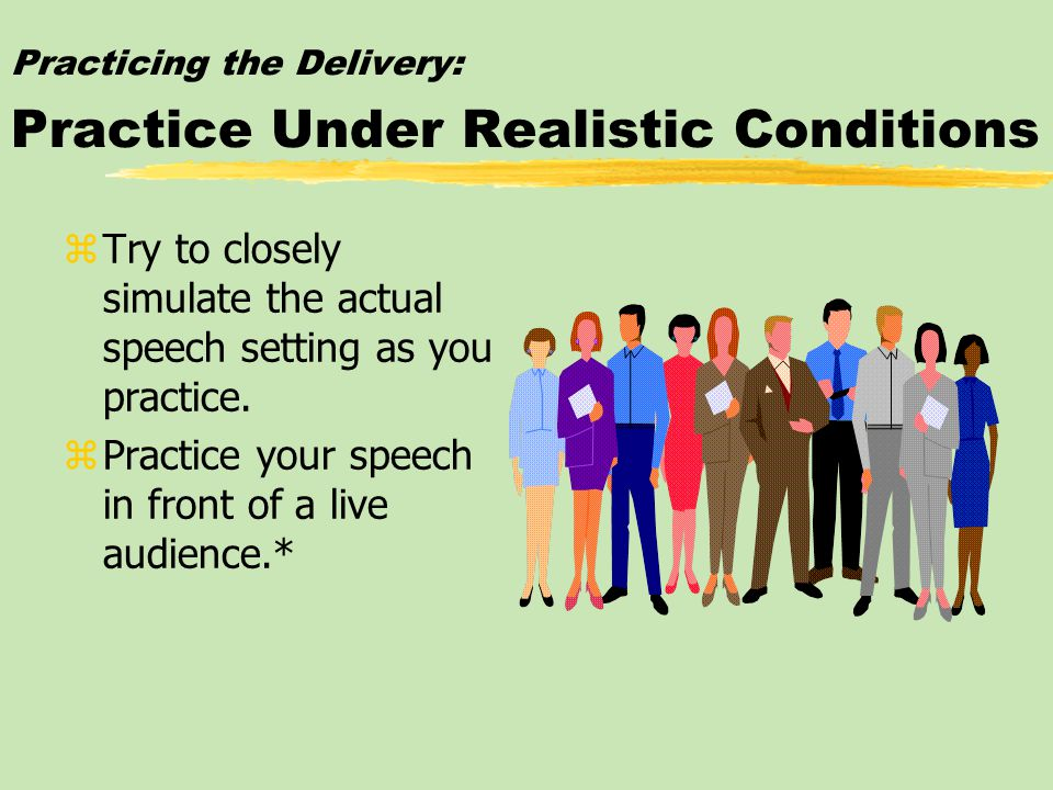 Practicing the Delivery: Practice Under Realistic Conditions zTry to closely simulate the actual speech setting as you practice.