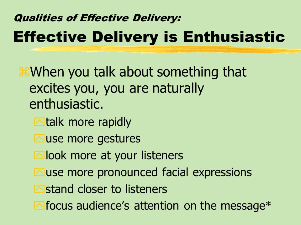 Qualities of Effective Delivery: Effective Delivery is Enthusiastic zWhen you talk about something that excites you, you are naturally enthusiastic.