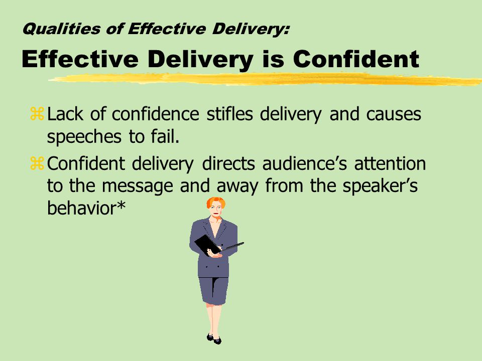 Qualities of Effective Delivery: Effective Delivery is Confident zLack of confidence stifles delivery and causes speeches to fail.