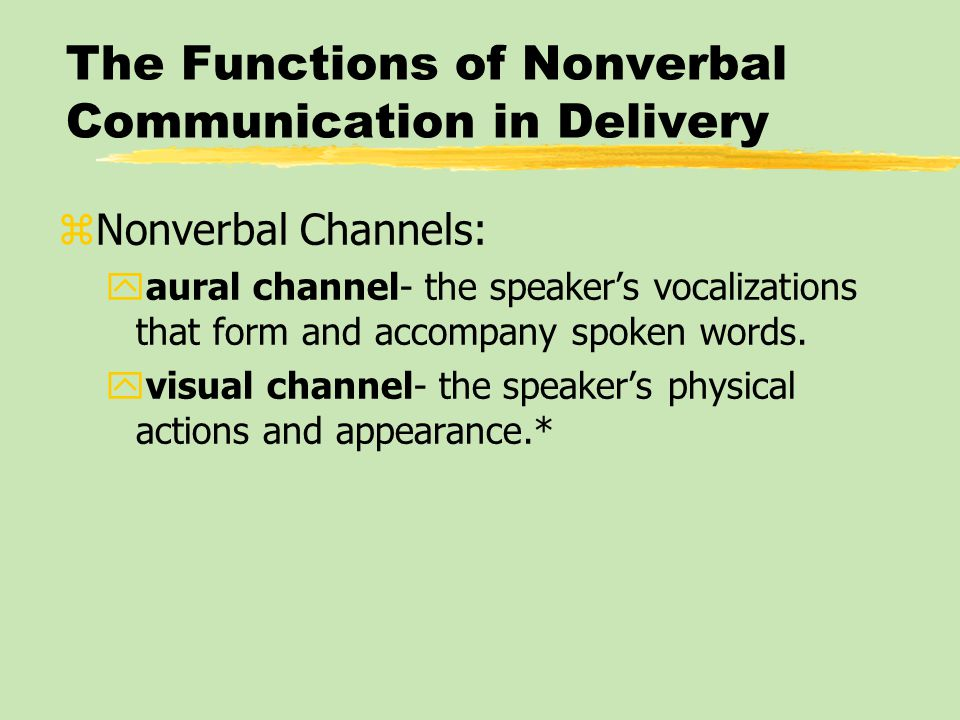 The Functions of Nonverbal Communication in Delivery zNonverbal Channels: yaural channel- the speaker's vocalizations that form and accompany spoken words.