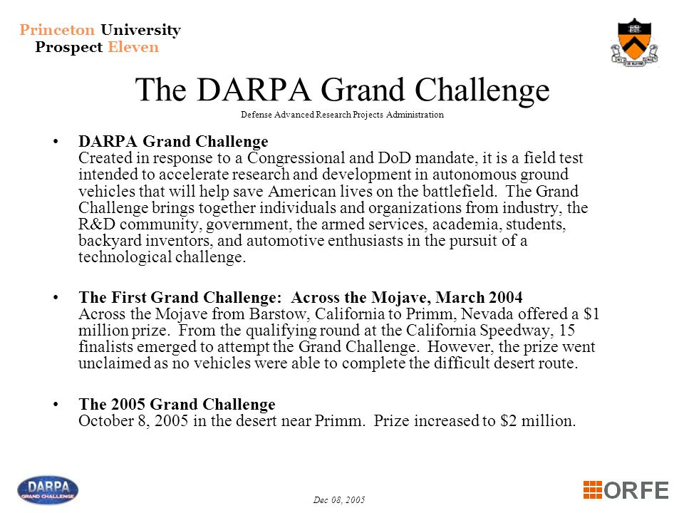 Princeton University Prospect Eleven Dec 08, 2005 The DARPA Grand Challenge Defense Advanced Research Projects Administration DARPA Grand Challenge Created in response to a Congressional and DoD mandate, it is a field test intended to accelerate research and development in autonomous ground vehicles that will help save American lives on the battlefield.