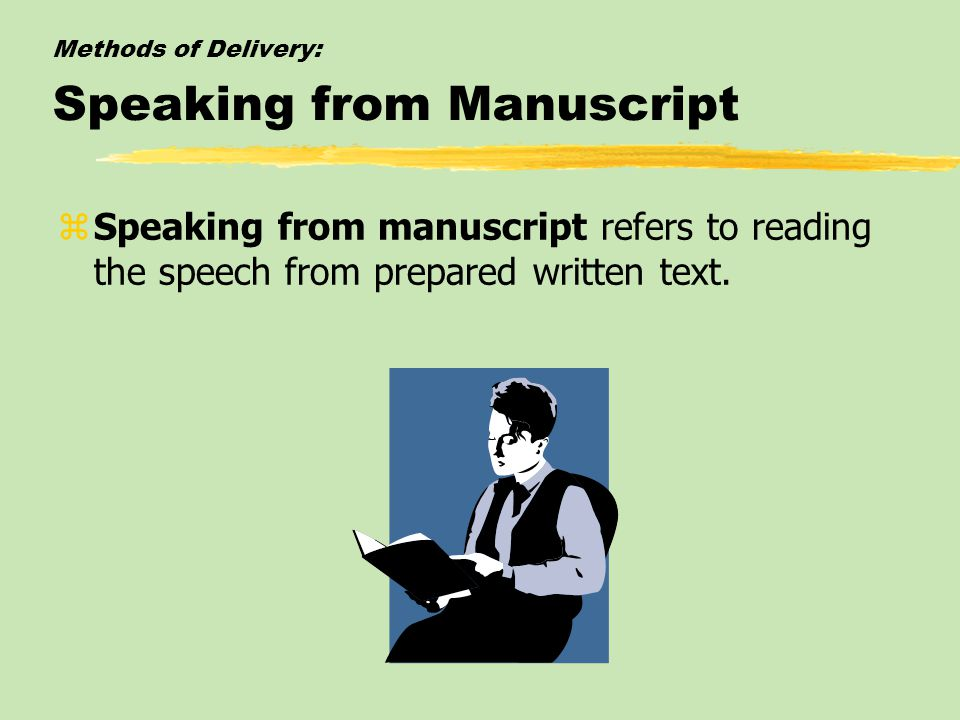 Methods of Delivery: Speaking from Manuscript zSpeaking from manuscript refers to reading the speech from prepared written text.