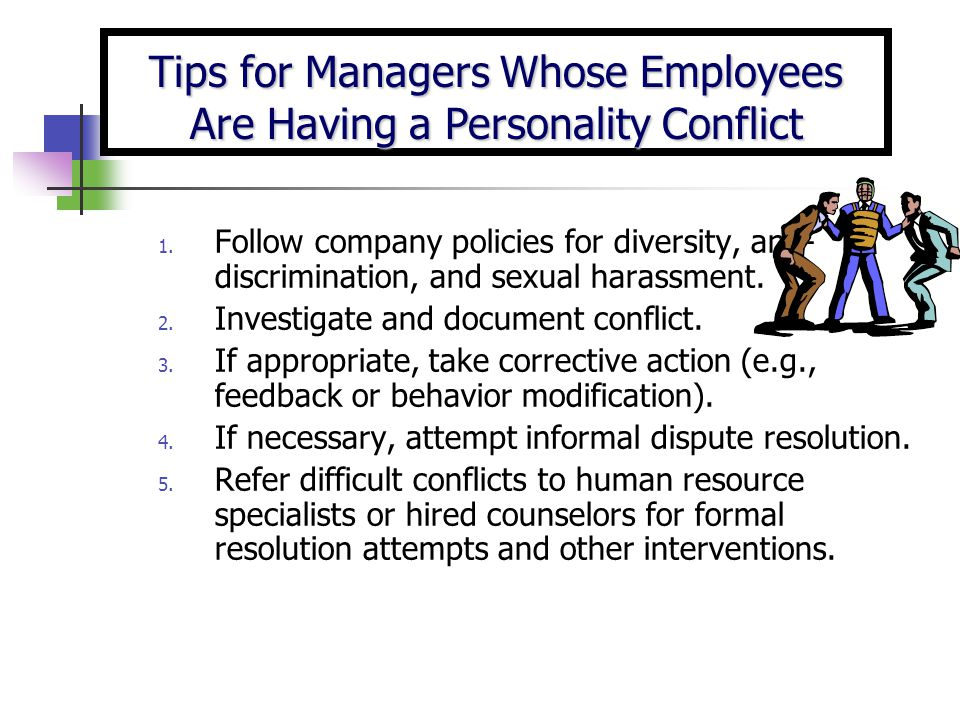 1. Follow company policies for diversity, anti- discrimination, and sexual harassment. 2. Investigate and document conflict. 3. If appropriate, take c