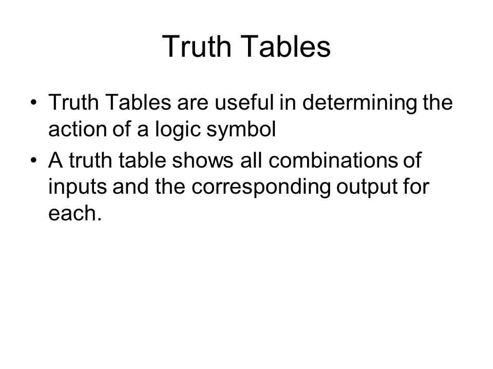 Truth Tables Truth Tables are useful in determining the action of a logic symbol A truth table shows all combinations of inputs and the corresponding