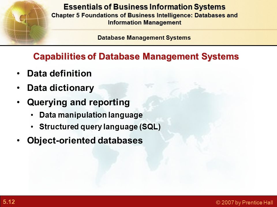 5.12 © 2007 by Prentice Hall Capabilities of Database Management Systems Data definition Data dictionary Querying and reporting Data manipulation language Structured query language (SQL) Object-oriented databases Database Management Systems Essentials of Business Information Systems Chapter 5 Foundations of Business Intelligence: Databases and Information Management