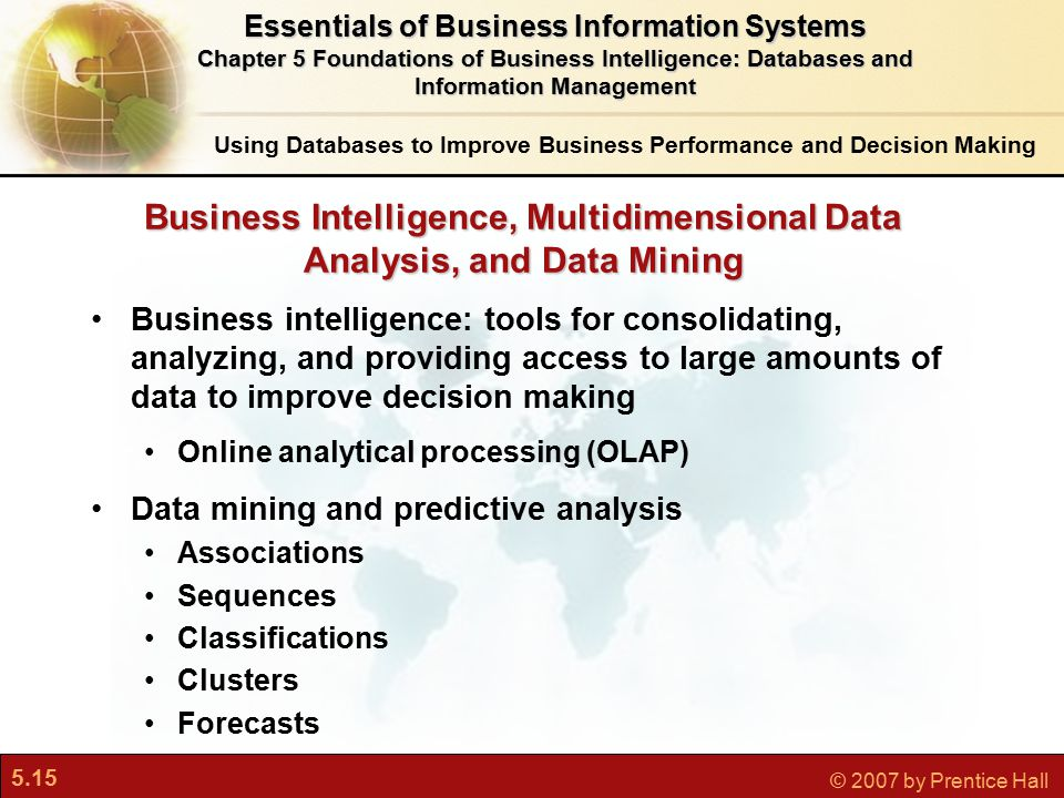 5.15 © 2007 by Prentice Hall Business intelligence: tools for consolidating, analyzing, and providing access to large amounts of data to improve decision making Online analytical processing (OLAP) Data mining and predictive analysis Associations Sequences Classifications Clusters Forecasts Business Intelligence, Multidimensional Data Analysis, and Data Mining Using Databases to Improve Business Performance and Decision Making Essentials of Business Information Systems Chapter 5 Foundations of Business Intelligence: Databases and Information Management