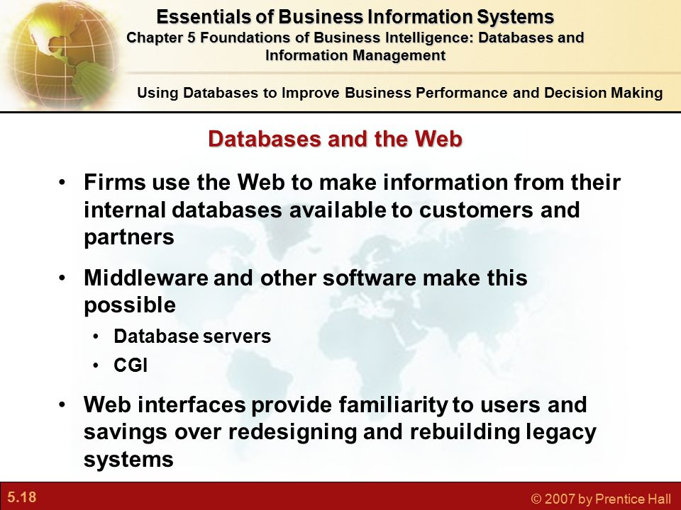 5.18 © 2007 by Prentice Hall Firms use the Web to make information from their internal databases available to customers and partners Middleware and other software make this possible Database servers CGI Web interfaces provide familiarity to users and savings over redesigning and rebuilding legacy systems Databases and the Web Using Databases to Improve Business Performance and Decision Making Essentials of Business Information Systems Chapter 5 Foundations of Business Intelligence: Databases and Information Management
