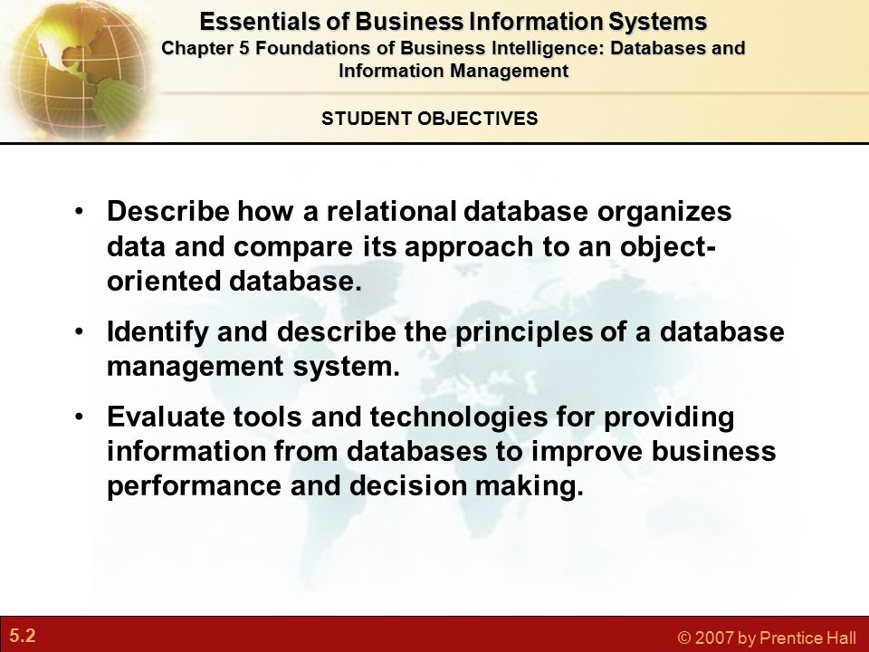 5.2 © 2007 by Prentice Hall STUDENT OBJECTIVES Essentials of Business Information Systems Chapter 5 Foundations of Business Intelligence: Databases and Information Management Describe how a relational database organizes data and compare its approach to an object- oriented database.