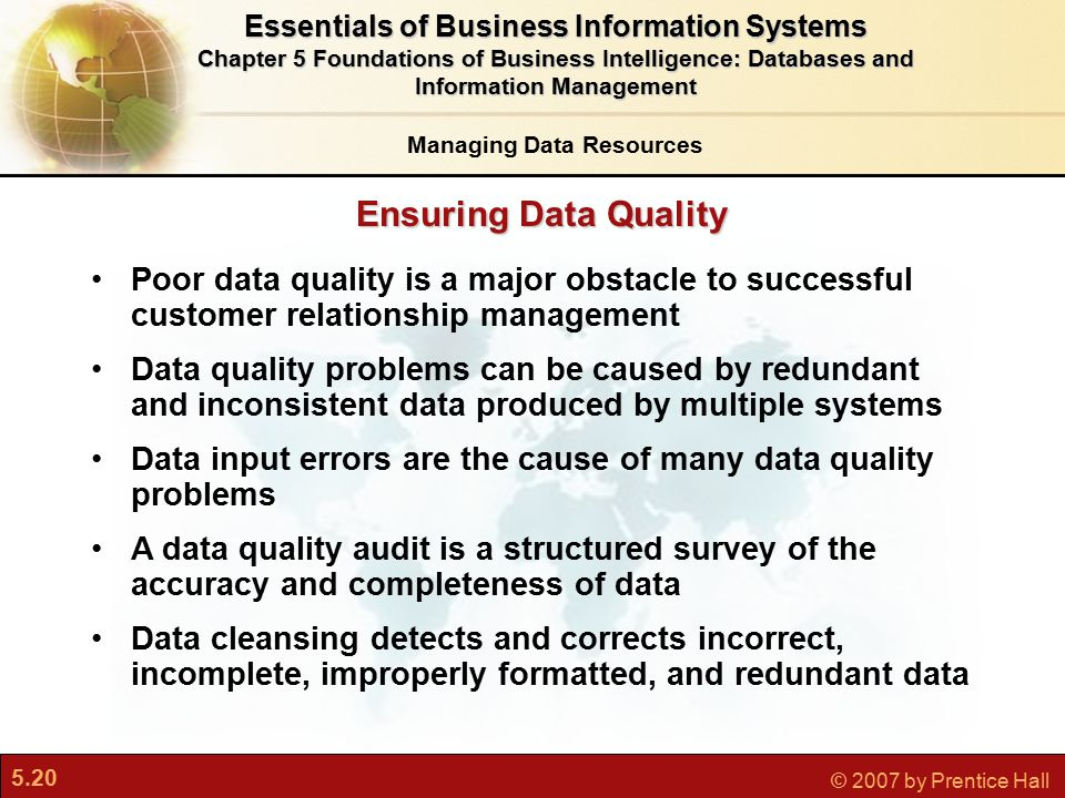 5.20 © 2007 by Prentice Hall Ensuring Data Quality Poor data quality is a major obstacle to successful customer relationship management Data quality problems can be caused by redundant and inconsistent data produced by multiple systems Data input errors are the cause of many data quality problems A data quality audit is a structured survey of the accuracy and completeness of data Data cleansing detects and corrects incorrect, incomplete, improperly formatted, and redundant data Managing Data Resources Essentials of Business Information Systems Chapter 5 Foundations of Business Intelligence: Databases and Information Management