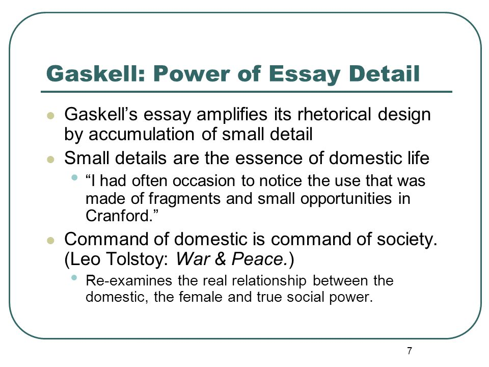 7 Gaskell: Power of Essay Detail Gaskell's essay amplifies its rhetorical design by accumulation of small detail Small details are the essence of domestic life I had often occasion to notice the use that was made of fragments and small opportunities in Cranford. Command of domestic is command of society.