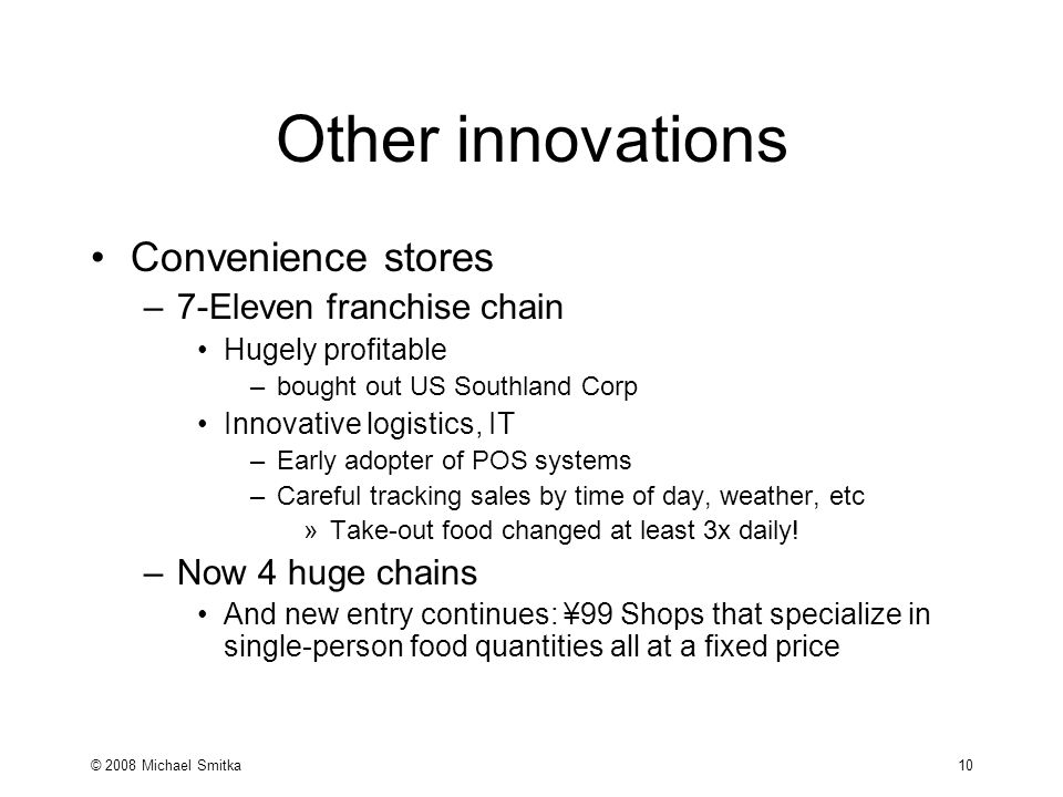 © 2008 Michael Smitka 10 Other innovations Convenience stores –7-Eleven franchise chain Hugely profitable –bought out US Southland Corp Innovative logistics, IT –Early adopter of POS systems –Careful tracking sales by time of day, weather, etc »Take-out food changed at least 3x daily.
