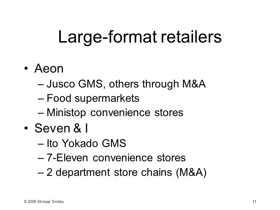 © 2008 Michael Smitka 11 Large-format retailers Aeon –Jusco GMS, others through M&A –Food supermarkets –Ministop convenience stores Seven & I –Ito Yokado GMS –7-Eleven convenience stores –2 department store chains (M&A)
