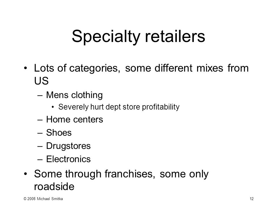 © 2008 Michael Smitka 12 Specialty retailers Lots of categories, some different mixes from US –Mens clothing Severely hurt dept store profitability –Home centers –Shoes –Drugstores –Electronics Some through franchises, some only roadside