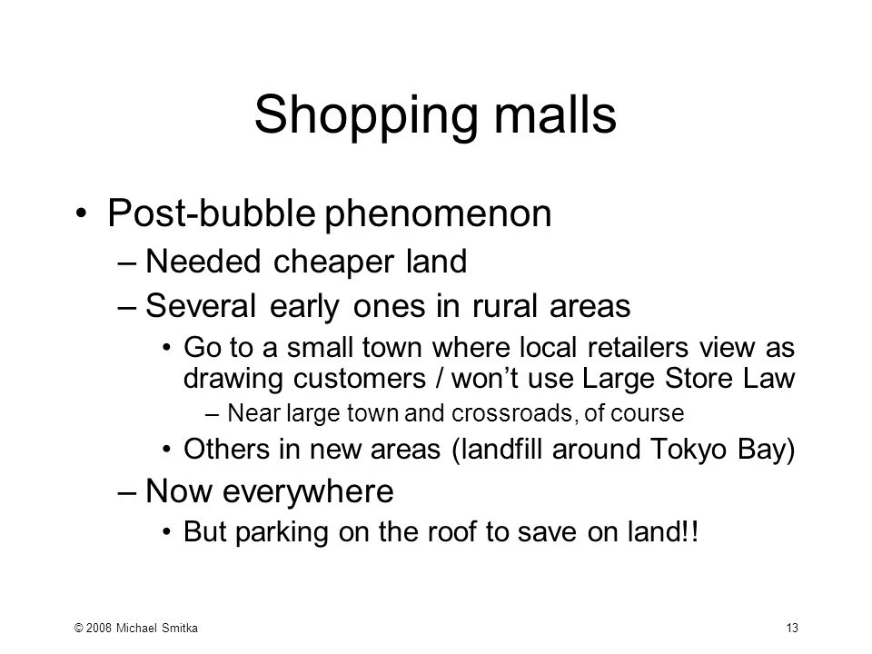© 2008 Michael Smitka 13 Shopping malls Post-bubble phenomenon –Needed cheaper land –Several early ones in rural areas Go to a small town where local retailers view as drawing customers / won't use Large Store Law –Near large town and crossroads, of course Others in new areas (landfill around Tokyo Bay) –Now everywhere But parking on the roof to save on land!!
