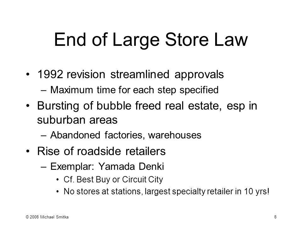 © 2008 Michael Smitka 8 End of Large Store Law 1992 revision streamlined approvals –Maximum time for each step specified Bursting of bubble freed real estate, esp in suburban areas –Abandoned factories, warehouses Rise of roadside retailers –Exemplar: Yamada Denki Cf.