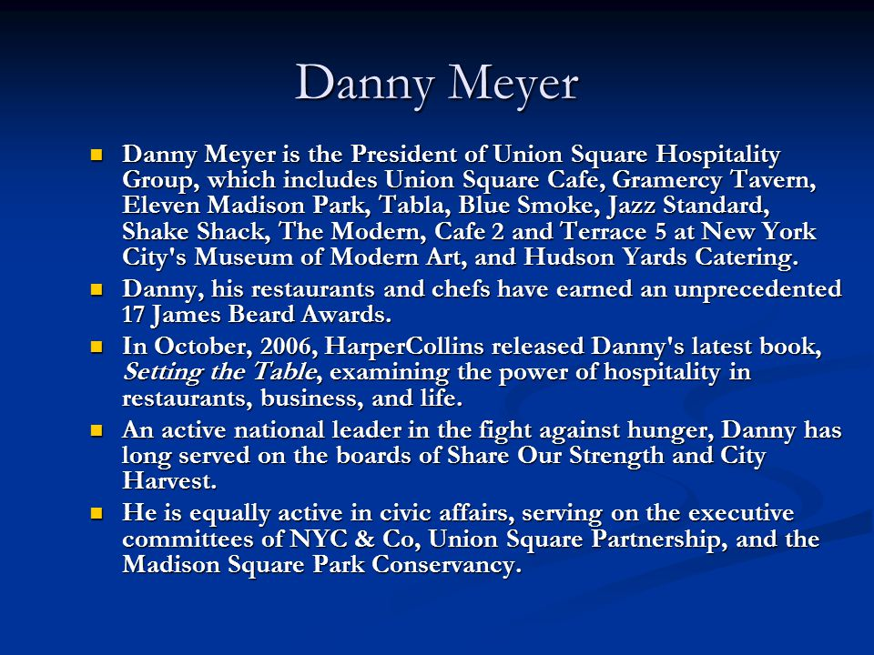 Danny Meyer Danny Meyer is the President of Union Square Hospitality Group, which includes Union Square Cafe, Gramercy Tavern, Eleven Madison Park, Ta