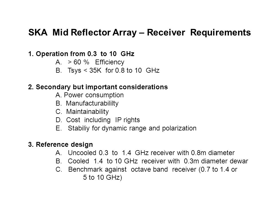 SKA Mid Reflector Array – Receiver Requirements 1. Operation from 0.3 to 10 GHz A. > 60 % Efficiency B. Tsys < 35K for 0.8 to 10 GHz 2. Secondary but