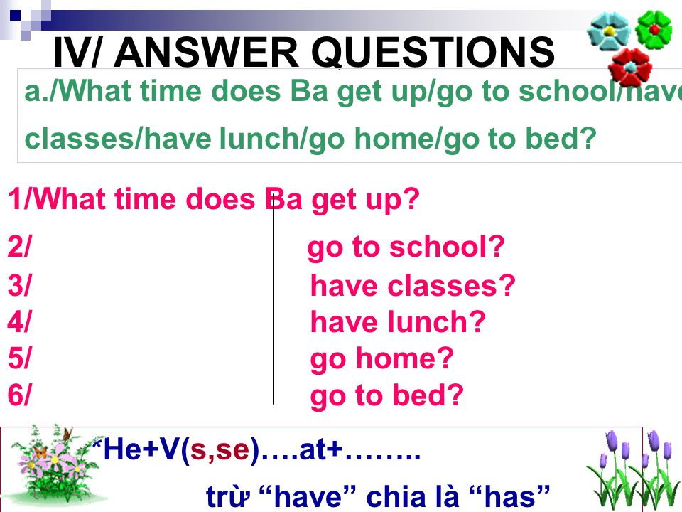 IV/ ANSWER QUESTIONS a./What time does Ba get up/go to school/have classes/have lunch/go home/go to bed.