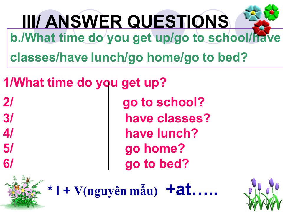 III/ ANSWER QUESTIONS b./What time do you get up/go to school/have classes/have lunch/go home/go to bed.