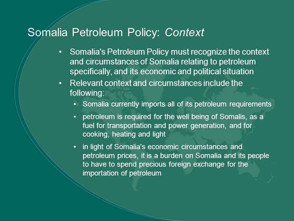 Somalia Petroleum Policy: Context Somalia s Petroleum Policy must recognize the context and circumstances of Somalia relating to petroleum specifically, and its economic and political situation Relevant context and circumstances include the following: Somalia currently imports all of its petroleum requirements petroleum is required for the well being of Somalis, as a fuel for transportation and power generation, and for cooking, heating and light in light of Somalia s economic circumstances and petroleum prices, it is a burden on Somalia and its people to have to spend precious foreign exchange for the importation of petroleum