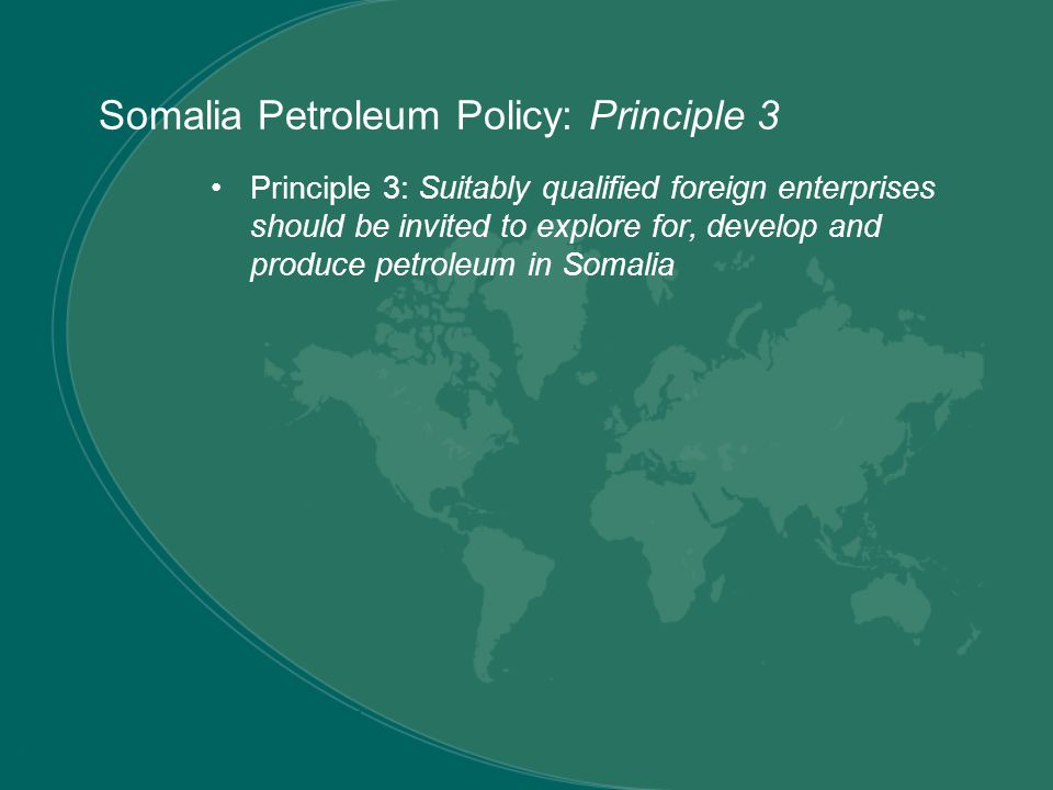 Principle 3: Suitably qualified foreign enterprises should be invited to explore for, develop and produce petroleum in Somalia Somalia Petroleum Policy: Principle 3