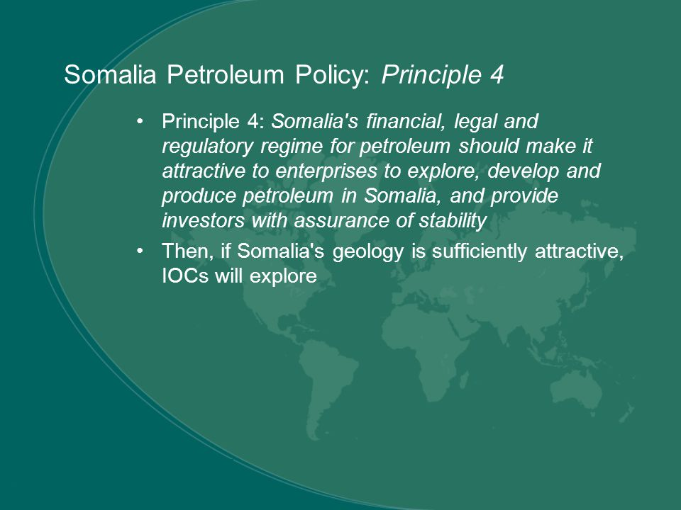 Principle 4: Somalia s financial, legal and regulatory regime for petroleum should make it attractive to enterprises to explore, develop and produce petroleum in Somalia, and provide investors with assurance of stability Then, if Somalia s geology is sufficiently attractive, IOCs will explore Somalia Petroleum Policy: Principle 4