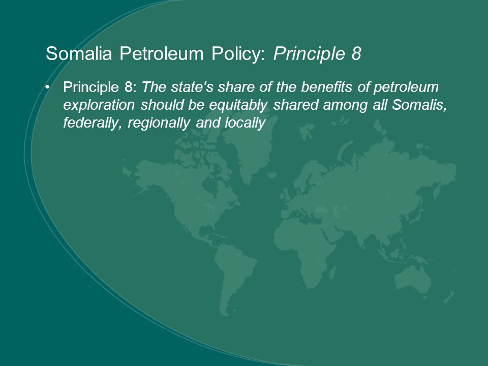 Principle 8: The state s share of the benefits of petroleum exploration should be equitably shared among all Somalis, federally, regionally and locally Somalia Petroleum Policy: Principle 8