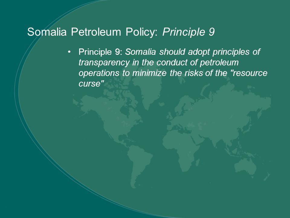 Principle 9: Somalia should adopt principles of transparency in the conduct of petroleum operations to minimize the risks of the resource curse Somalia Petroleum Policy: Principle 9
