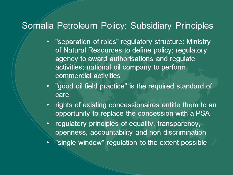 Somalia Petroleum Policy: Subsidiary Principles separation of roles regulatory structure: Ministry of Natural Resources to define policy; regulatory agency to award authorisations and regulate activities; national oil company to perform commercial activities good oil field practice is the required standard of care rights of existing concessionaires entitle them to an opportunity to replace the concession with a PSA regulatory principles of equality, transparency, openness, accountability and non-discrimination single window regulation to the extent possible