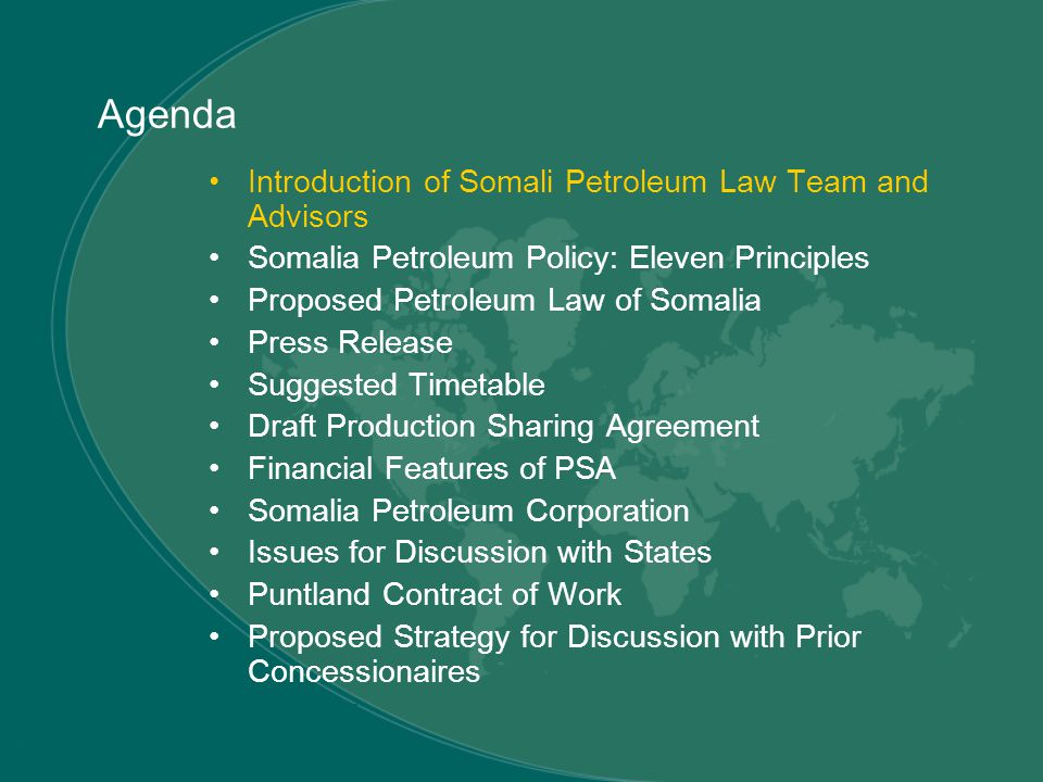 Agenda Introduction of Somali Petroleum Law Team and Advisors Somalia Petroleum Policy: Eleven Principles Proposed Petroleum Law of Somalia Press Release Suggested Timetable Draft Production Sharing Agreement Financial Features of PSA Somalia Petroleum Corporation Issues for Discussion with States Puntland Contract of Work Proposed Strategy for Discussion with Prior Concessionaires