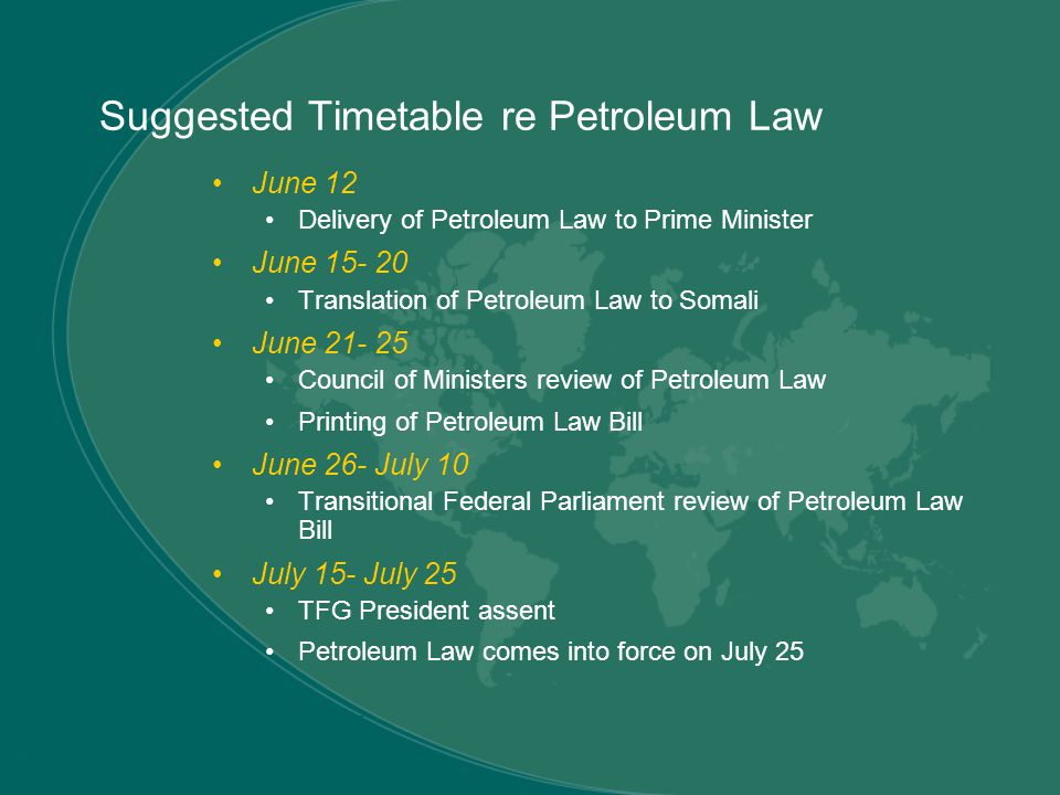 Suggested Timetable re Petroleum Law June 12 Delivery of Petroleum Law to Prime Minister June 15- 20 Translation of Petroleum Law to Somali June 21- 25 Council of Ministers review of Petroleum Law Printing of Petroleum Law Bill June 26- July 10 Transitional Federal Parliament review of Petroleum Law Bill July 15- July 25 TFG President assent Petroleum Law comes into force on July 25