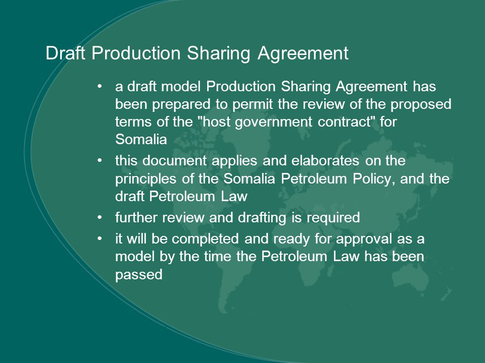 Draft Production Sharing Agreement a draft model Production Sharing Agreement has been prepared to permit the review of the proposed terms of the host government contract for Somalia this document applies and elaborates on the principles of the Somalia Petroleum Policy, and the draft Petroleum Law further review and drafting is required it will be completed and ready for approval as a model by the time the Petroleum Law has been passed