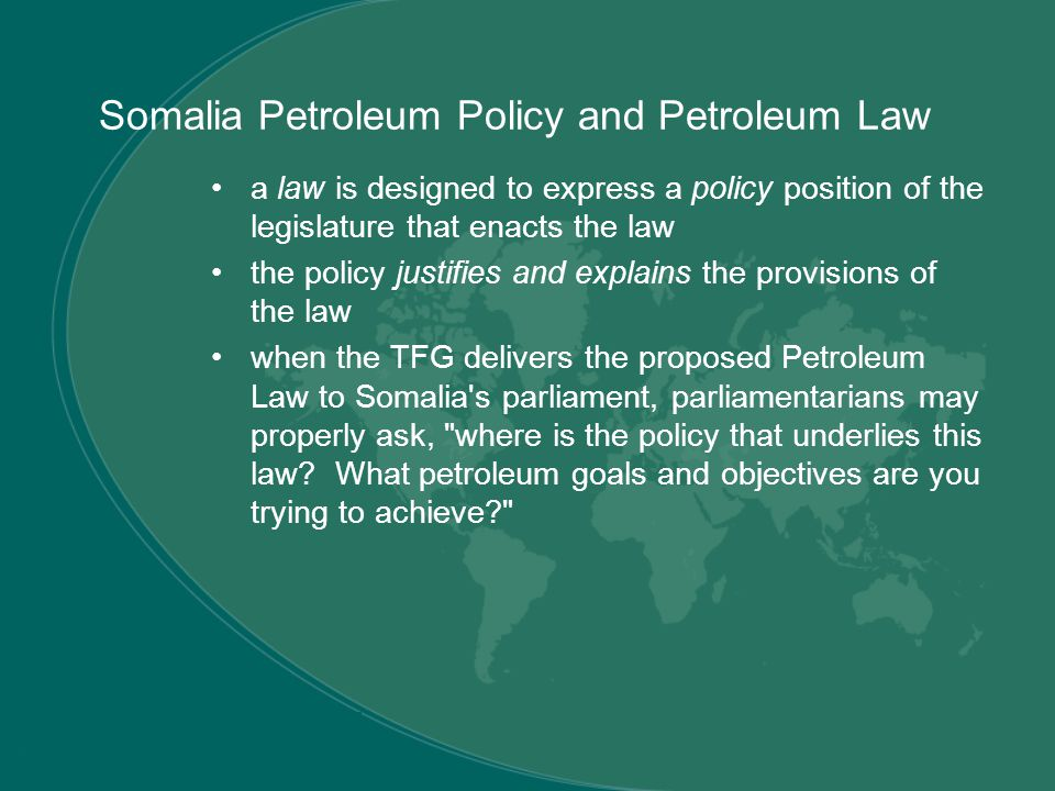 Somalia Petroleum Policy and Petroleum Law a law is designed to express a policy position of the legislature that enacts the law the policy justifies and explains the provisions of the law when the TFG delivers the proposed Petroleum Law to Somalia s parliament, parliamentarians may properly ask, where is the policy that underlies this law.