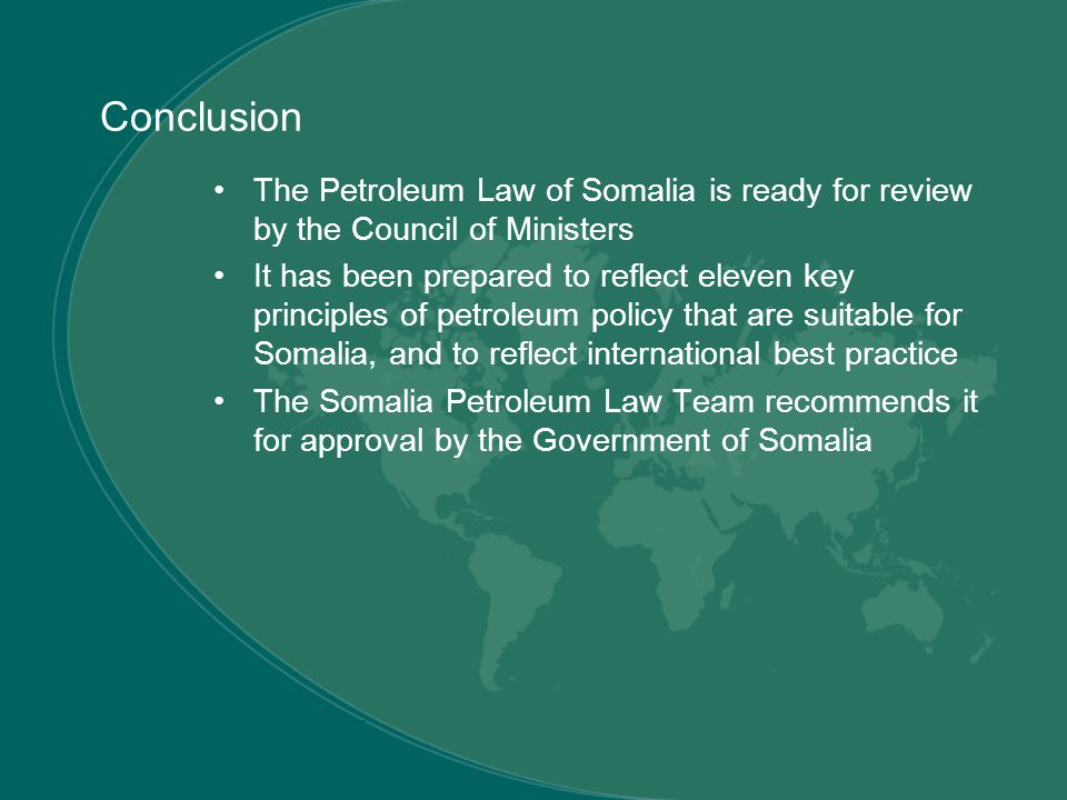 Conclusion The Petroleum Law of Somalia is ready for review by the Council of Ministers It has been prepared to reflect eleven key principles of petroleum policy that are suitable for Somalia, and to reflect international best practice The Somalia Petroleum Law Team recommends it for approval by the Government of Somalia