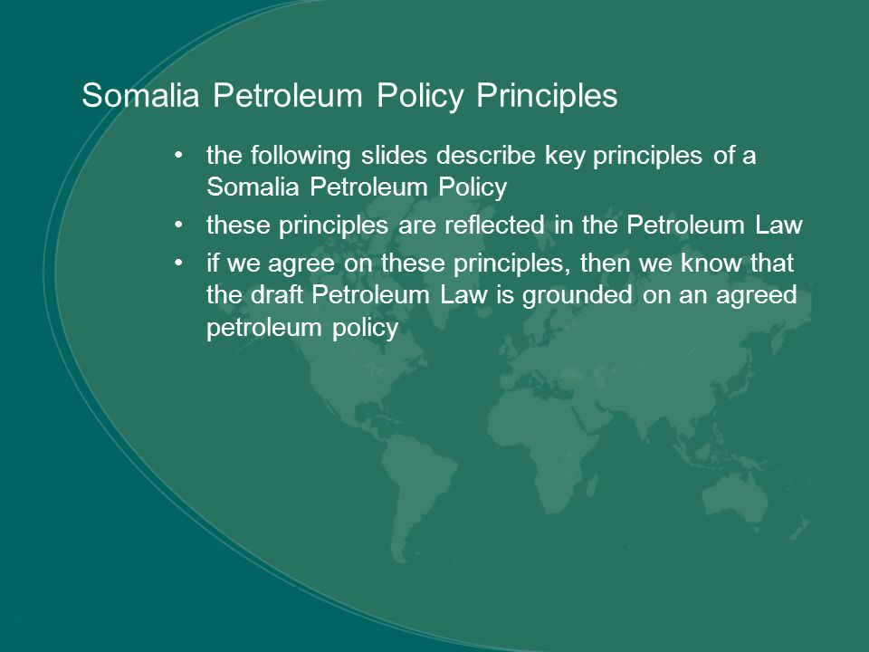 Somalia Petroleum Policy Principles the following slides describe key principles of a Somalia Petroleum Policy these principles are reflected in the Petroleum Law if we agree on these principles, then we know that the draft Petroleum Law is grounded on an agreed petroleum policy