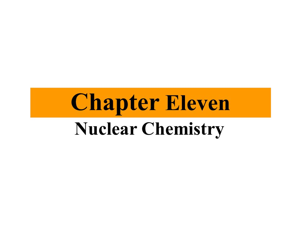 Chapter Eleven Nuclear Chemistry